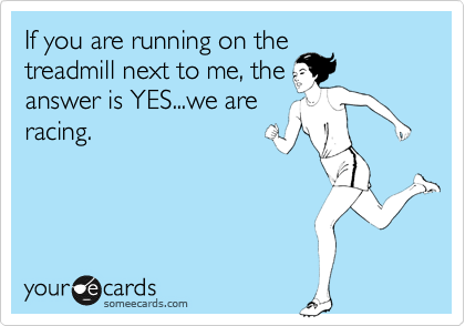 Funny Confession Ecard: If you are running on the treadmill next to me, the answer is YES...we are racing.
