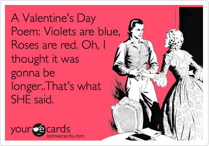 A Valentine's Day Poem: Violets are blue, Roses are red. Oh, I thought it was gonna be longer..That's what SHE said.