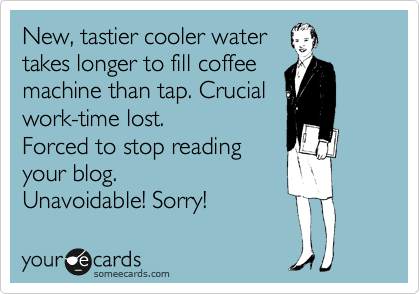 someecards.com - New, tastier cooler water takes longer to fill coffee machine than tap. Crucial work-time lost. Forced to stop reading your blog. Unavoidable! Sorry!