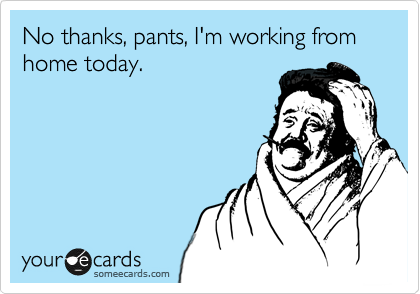 someecards.com - No thanks, pants, I'm working from home today.