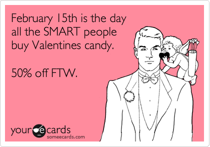 someecards.com - February 15th is the day all the SMART people buy Valentines candy. 50% off FTW.