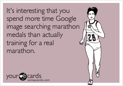Funny Sports Ecard: It's interesting that you spend more time Google image searching marathon medals than actually training for a real marathon.