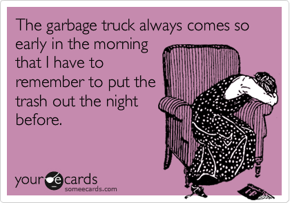 Funny Cry for Help Ecard: The garbage truck always comes so early in the morning that I have to remember to put the trash out the night before.