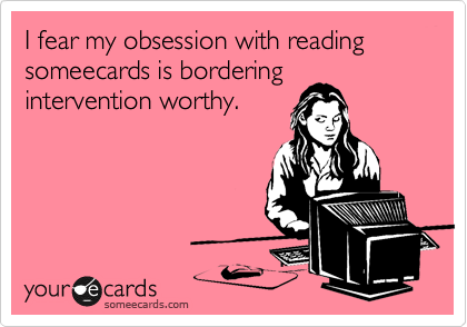 Funny Cry for Help Ecard: I fear my obsession with reading someecards is bordering intervention worthy.