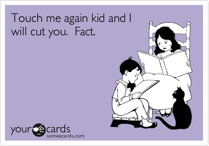 Funny Confession Ecard: Touch me again kid and I will cut you. Fact.