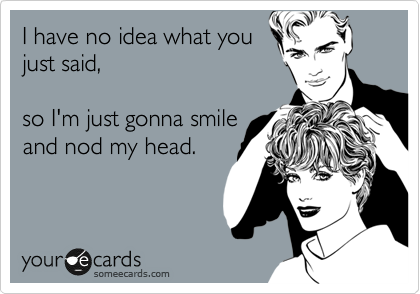 Funny Confession Ecard: I have no idea what you just said, so I'm just gonna smile and nod my head.