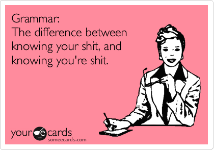 someecards.com - Grammar: The difference between knowing your shit, and knowing you're shit.