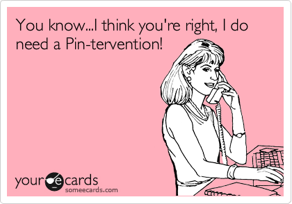 someecards.com - You know...I think you're right, I do need a Pin-tervention!
