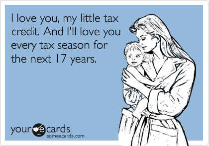 someecards.com - I love you, my little tax credit. And I'll love you every tax season for the next 17 years.