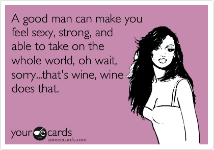 someecards.com - A good man can make you feel sexy, strong, and able to take on the whole world, oh wait, sorry...that's wine, wine does that.