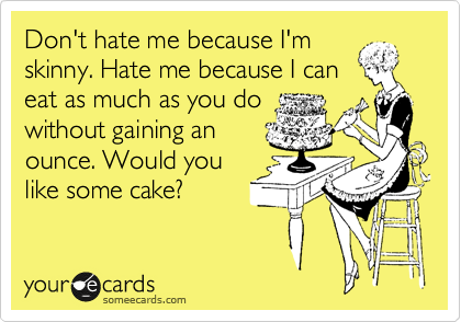 Funny Confession Ecard: Don't hate me because I'm skinny. Hate me because I can eat as much as you do without gaining an ounce. Would you like some cake?