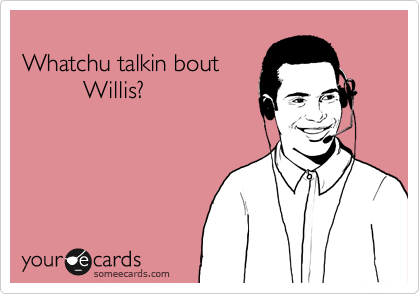 someecards.com - Whatchu talkin bout Willis?