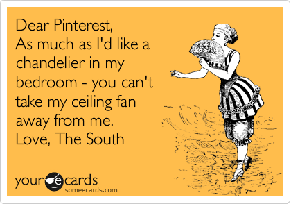 someecards.com - Dear Pinterest, As much as I'd like a chandelier in my bedroom - you can't take my ceiling fan away from me. Love, The South
