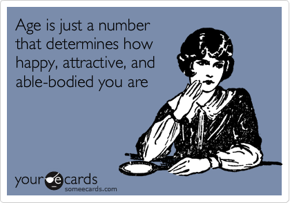 someecards.com - Age is just a number that determines how happy, attractive, and able-bodied you are