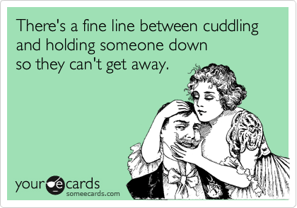 someecards.com - There's a fine line between cuddling and holding someone down so they can't get away.
