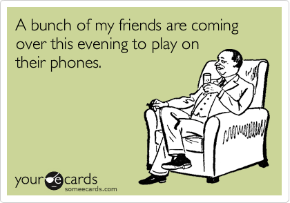 someecards.com - A bunch of my friends are coming over this evening to play on their phones.