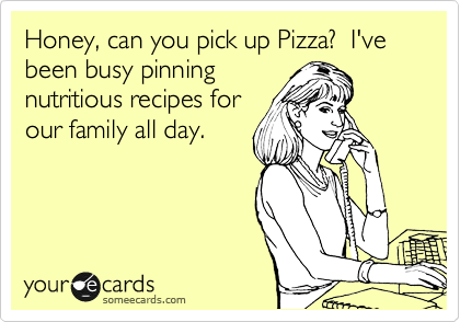 Funny Somewhat Topical Ecard: Honey, can you pick up Pizza? I've been busy pinning nutritious recipes for our family all day.