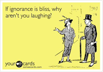 someecards.com - If ignorance is bliss, why aren't you laughing?