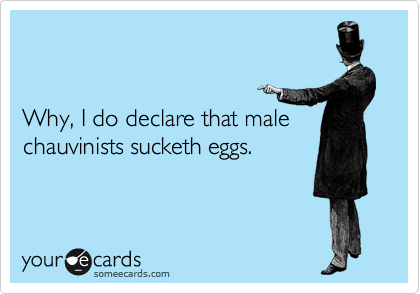 Why, I do declare that male chauvinists sucketh eggs.