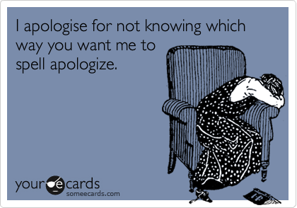 someecards.com - I apologise for not knowing which way you want me to spell apologize.