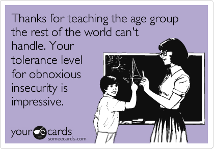 Funny Workplace Ecard: Thanks for teaching the age group the rest of the world can't handle. Your tolerance level for obnoxious insecurity is impressive.