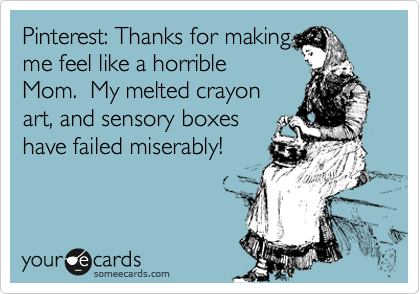 Funny Family Ecard: Pinterest: Thanks for making me feel like a horrible Mom. My melted crayon art, and sensory boxes have failed miserably!