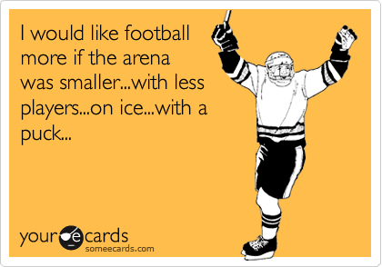Funny Sports Ecard: I would like football more if the arena was smaller...with less players...on ice...with a puck...