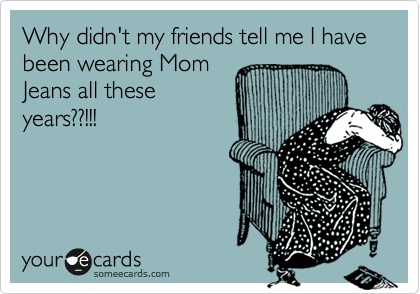 someecards.com - Why didn't my friends tell me I have been wearing Mom Jeans all these years??!!!