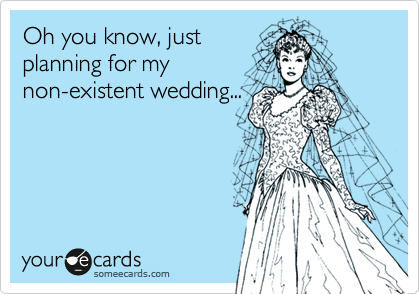 Funny Wedding/Engagement Ecard: Oh you know, just planning for my non-existent wedding...