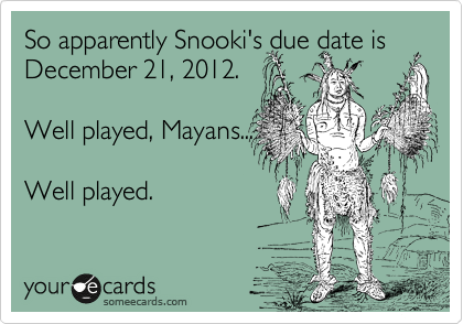 Funny Somewhat Topical Ecard: So apparently Snooki's due date is December 21, 2012. Well played, Mayans... Well played.