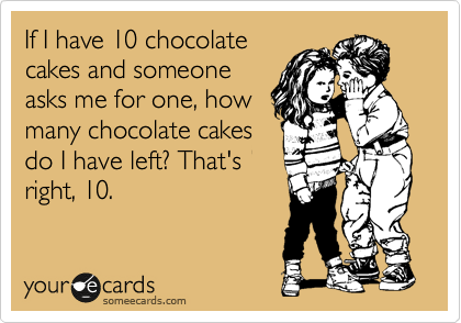 Funny Birthday Party Ecard: If I have 10 chocolate cakes and someone asks me for one, how many chocolate cakes do I have left? That's right, 10.