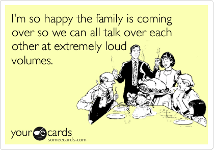 Funny Family Ecard: I'm so happy the family is coming over so we can all talk over each other at extremely loud volumes.