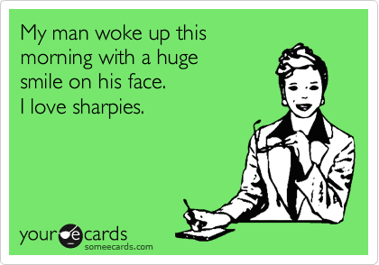 Funny Confession Ecard: My man woke up this morning with a huge smile on his face. I love sharpies.