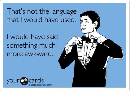 someecards.com - That's not the language that I would have used. I would have said something much more awkward.