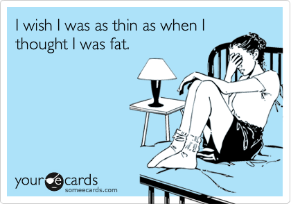 Image result for i wish i was as thin as when i thought i was fat