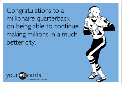 someecards.com - Congratulations to a millionaire quarterback on being able to continue making millions in a much better city.