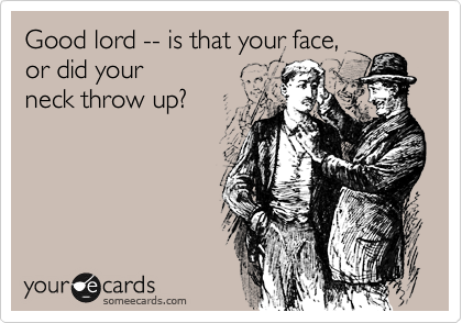 someecards.com - Good lord -- is that your face, or did your neck throw up?