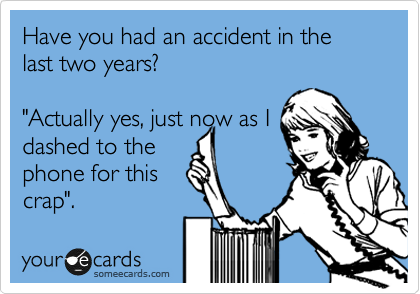 Funny Get Well Ecard: Have you had an accident in the last two years? 'Actually yes, just now as I dashed to the phone for this crap'.