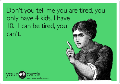 someecards.com - Don't you tell me you are tired, you only have 4 kids, I have 10. I can be tired, you can't.