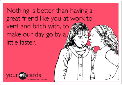 someecards.com - Nothing is better than having a great friend like you at work to vent and bitch with, to make our day go by a little faster.