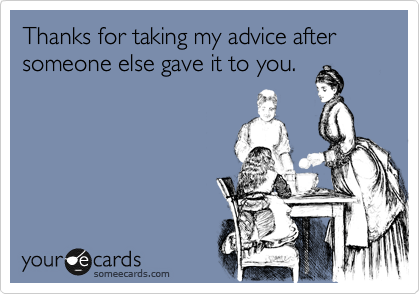 someecards.com - Thanks for taking my advice after someone else gave it to you.