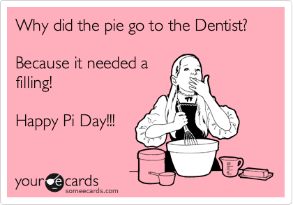 someecards.com - Why did the pie go to the Dentist? Because it needed a filling! Happy Pi Day!!!