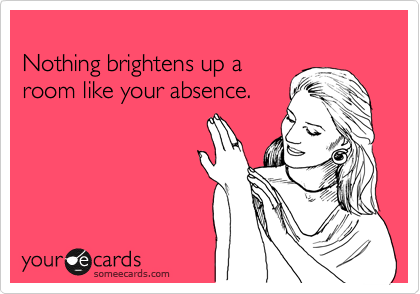 Funny Confession Ecard: Nothing brightens up a room like your absence.