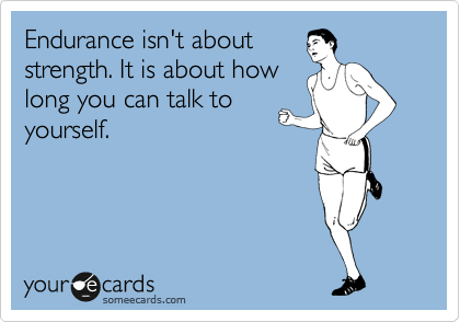 someecards.com - Endurance isn't about strength. It is about how long you can talk to yourself.