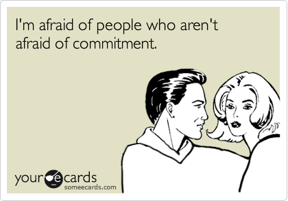 someecards.com - I'm afraid of people who aren't afraid of commitment.