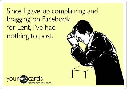 someecards.com - Since I gave up complaining and bragging on Facebook for Lent, I've had nothing to post.