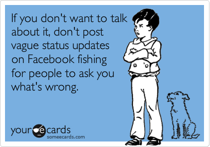 someecards.com - If you don't want to talk about it, don't post vague status updates on Facebook fishing for people to ask you what's wrong.