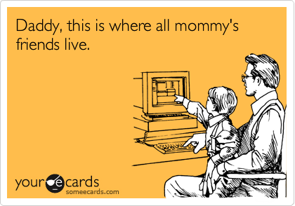 someecards.com - Daddy, this is where all mommy's friends live.