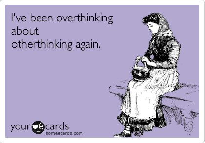 Funny Confession Ecard: I've been overthinking about otherthinking again.
