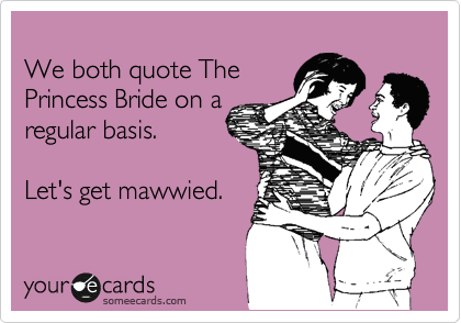 We both quote The Princess Bride on a regular basis. Let's get mawwied ...